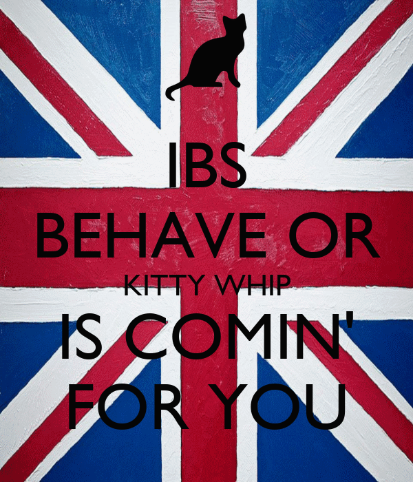 IBS BEHAVE OR KITTY WHIP IS COMIN' FOR YOU