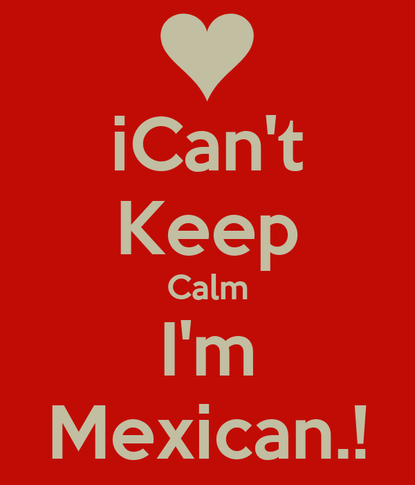 iCan't Keep Calm I'm Mexican.!