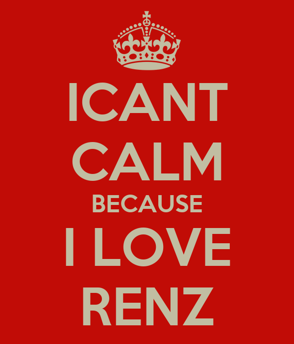 ICANT CALM BECAUSE I LOVE RENZ