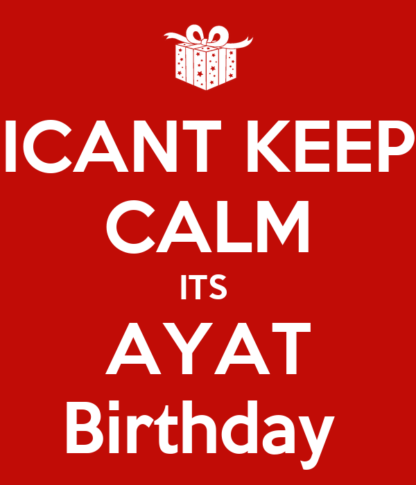 ICANT KEEP CALM ITS  AYAT Birthday