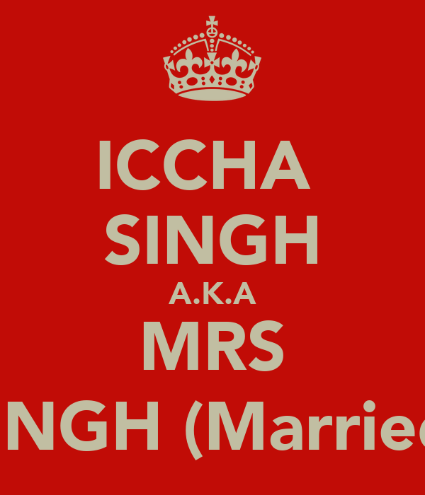 ICCHA  SINGH A.K.A MRS SINGH (Married)