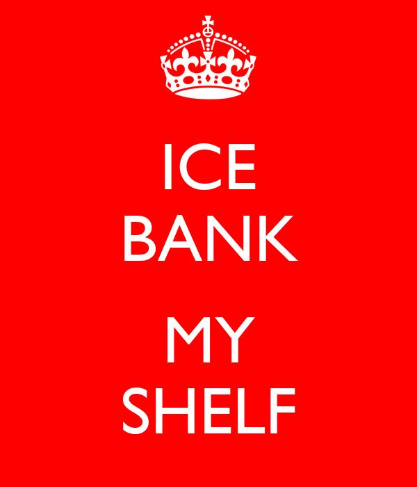 ICE BANK  MY SHELF