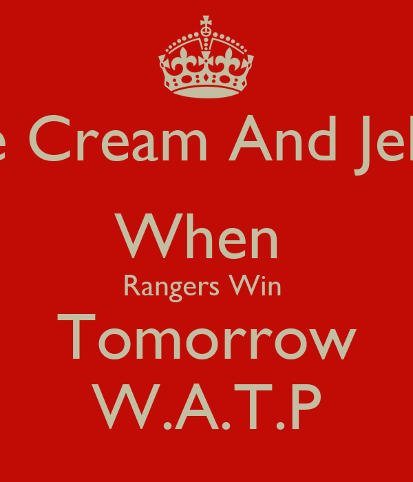 Ice Cream And Jelly  When  Rangers Win  Tomorrow W.A.T.P