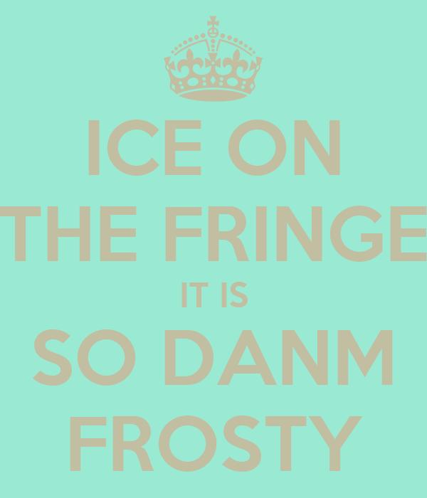 ICE ON THE FRINGE IT IS SO DANM FROSTY