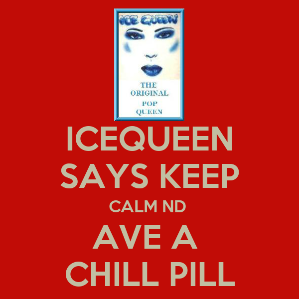 ICEQUEEN SAYS KEEP CALM ND  AVE A  CHILL PILL