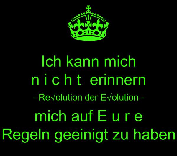 Ich kann mich n i c h t  erinnern - Re√olution der E√olution - mich auf E u r e Regeln geeinigt zu haben