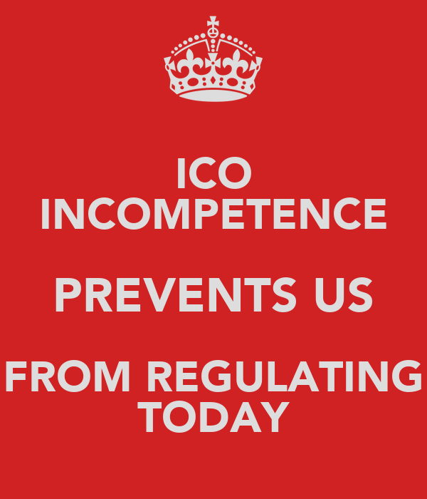 ICO INCOMPETENCE PREVENTS US FROM REGULATING TODAY