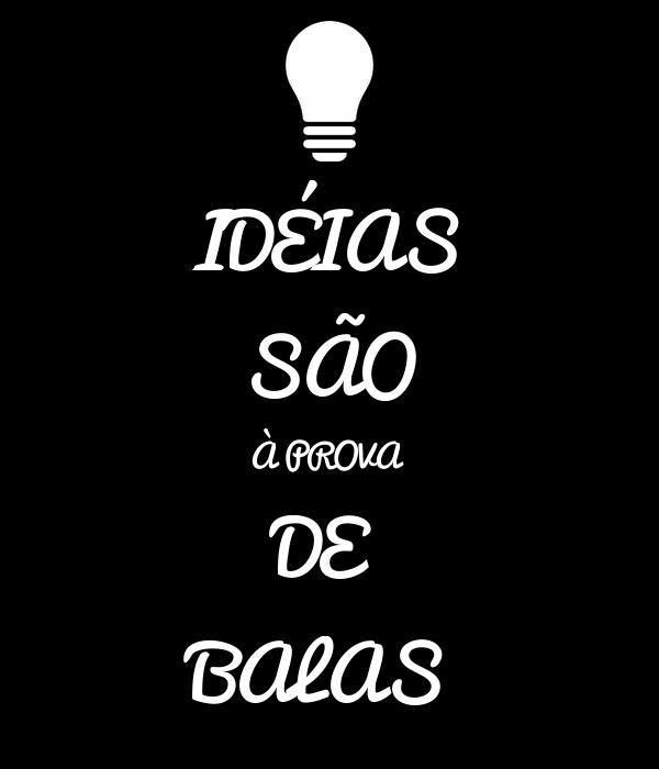 IDÉIAS SÃO À PROVA  DE  BALAS