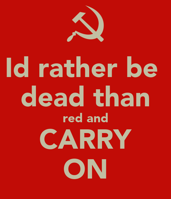 Id rather be  dead than red and CARRY ON