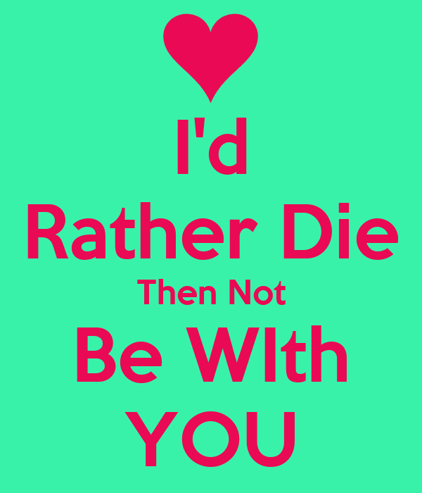 I'd Rather Die Then Not Be WIth YOU