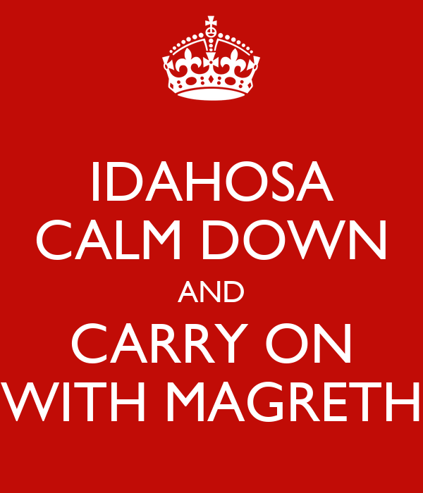 IDAHOSA CALM DOWN AND CARRY ON WITH MAGRETH