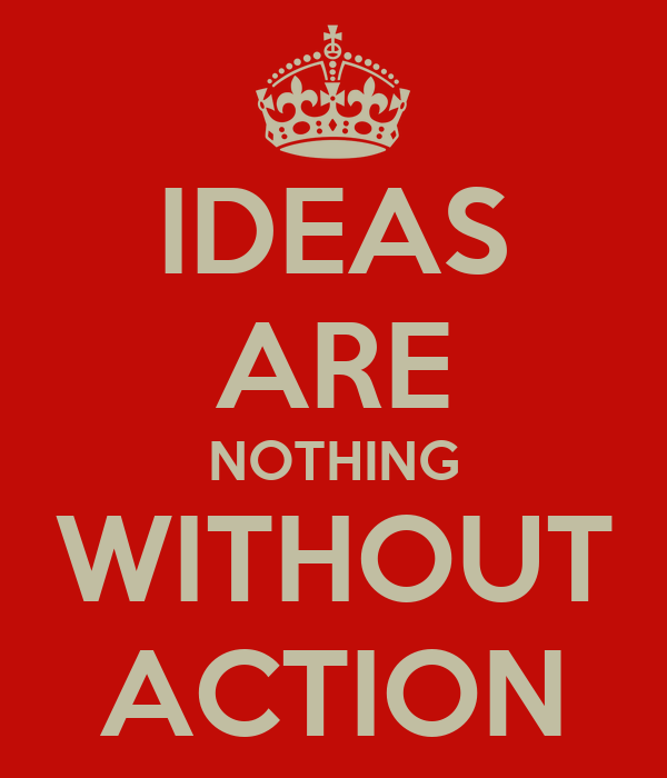 IDEAS ARE NOTHING WITHOUT ACTION