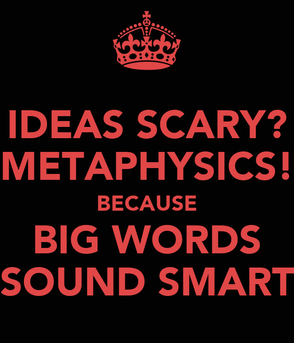 IDEAS SCARY? METAPHYSICS! BECAUSE BIG WORDS SOUND SMART