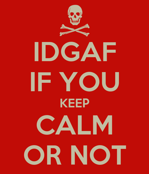 IDGAF IF YOU KEEP CALM OR NOT