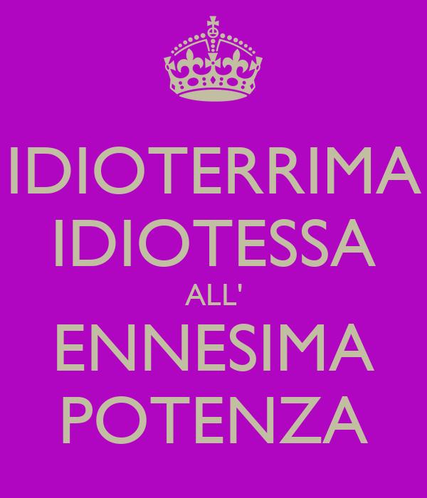 IDIOTERRIMA IDIOTESSA ALL' ENNESIMA POTENZA