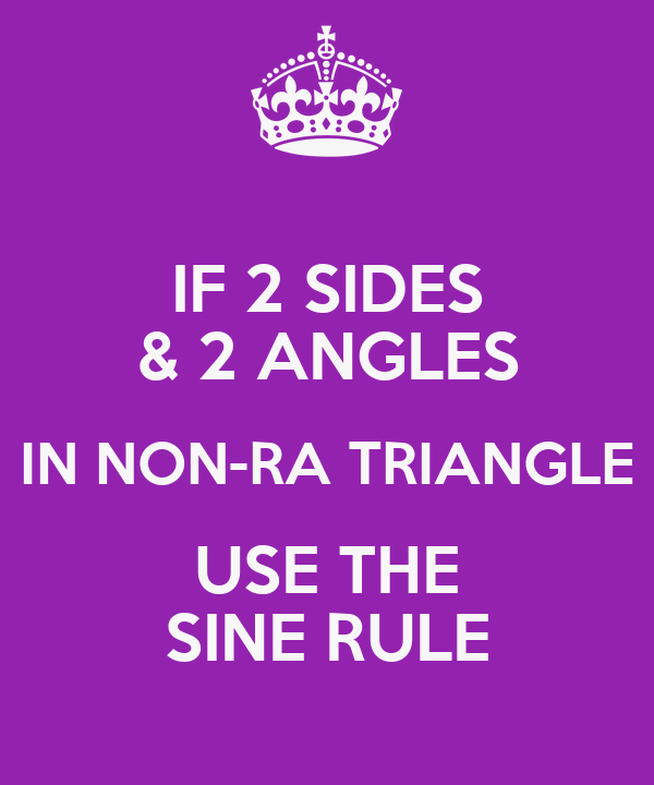 IF 2 SIDES & 2 ANGLES IN NON-RA TRIANGLE USE THE SINE RULE