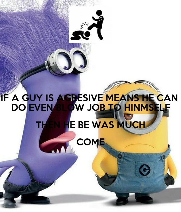 IF A GUY IS AGRESIVE MEANS HE CAN  DO EVEN BLOW JOB TO HINMSELF THEN HE BE WAS MUCH COME