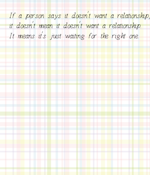If a person says it doesn't want a relationship, it doesn't mean it doesn't want a relationship. It means it's just waiting for the right one.