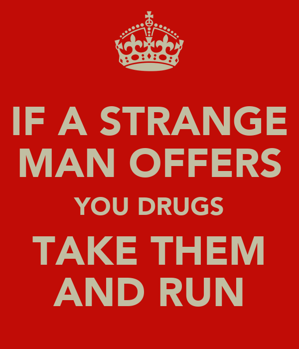 IF A STRANGE MAN OFFERS YOU DRUGS TAKE THEM AND RUN