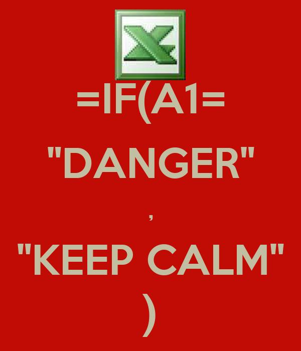 """=IF(A1= """"DANGER"""" , """"KEEP CALM"""" )"""