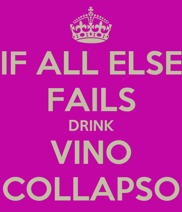 IF ALL ELSE FAILS DRINK VINO COLLAPSO