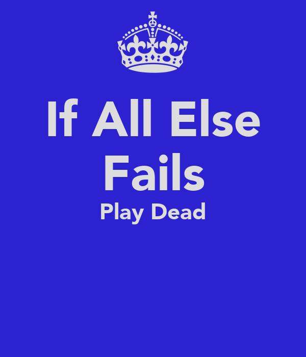 If All Else Fails Play Dead