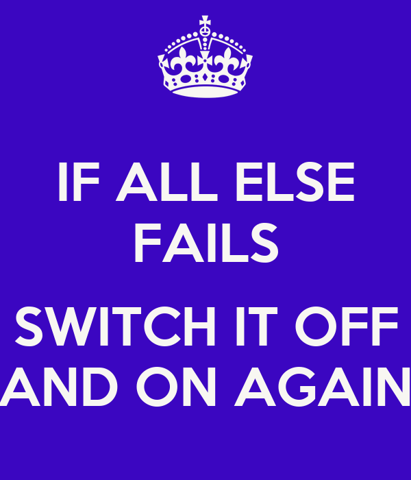 IF ALL ELSE FAILS  SWITCH IT OFF AND ON AGAIN