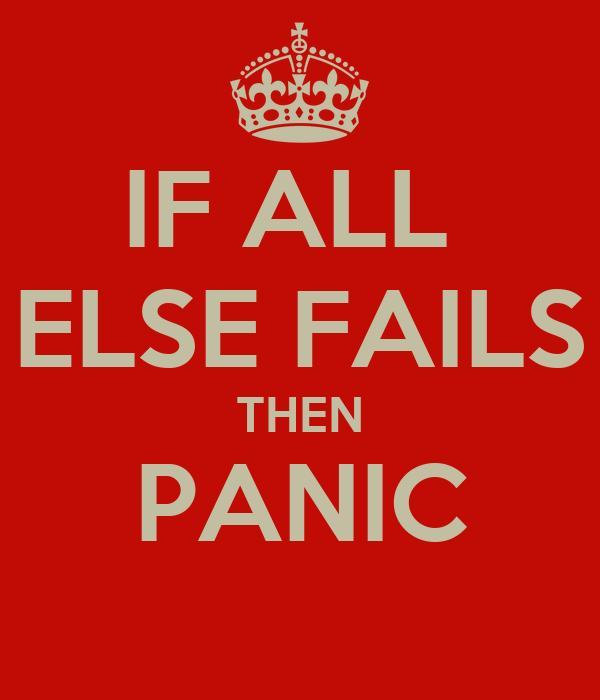 IF ALL  ELSE FAILS THEN PANIC