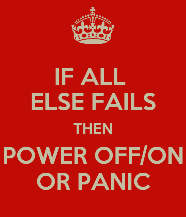 IF ALL  ELSE FAILS THEN POWER OFF/ON OR PANIC