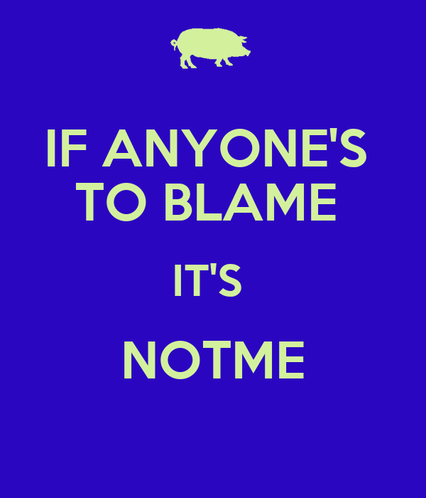 IF ANYONE'S  TO BLAME  IT'S  NOTME