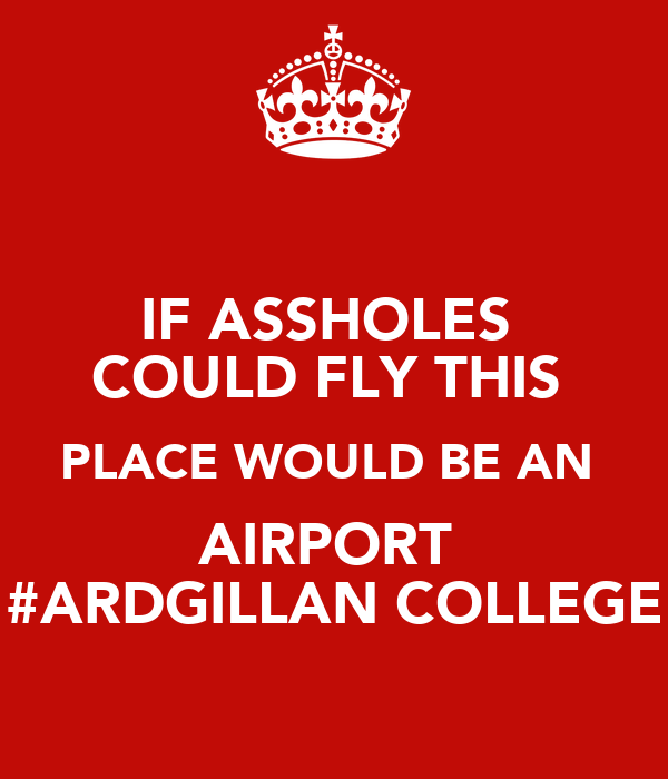 IF ASSHOLES  COULD FLY THIS  PLACE WOULD BE AN  AIRPORT  #ARDGILLAN COLLEGE
