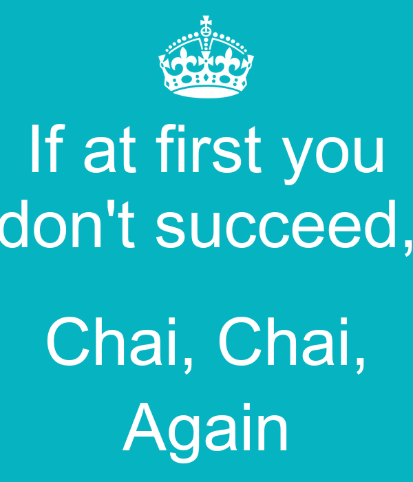 If at first you don't succeed,  Chai, Chai, Again