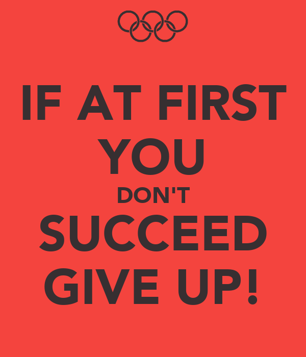 IF AT FIRST YOU DON'T SUCCEED GIVE UP!