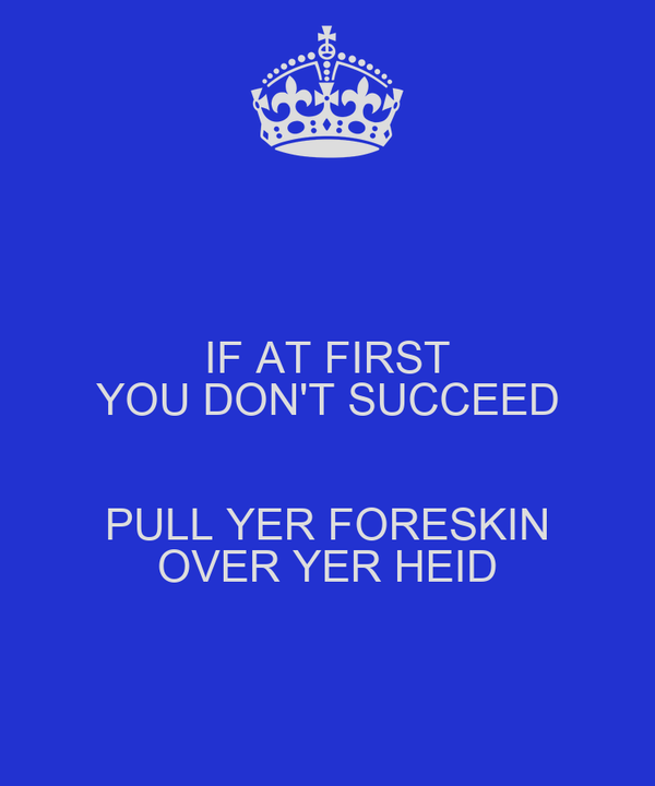IF AT FIRST YOU DON'T SUCCEED  PULL YER FORESKIN OVER YER HEID