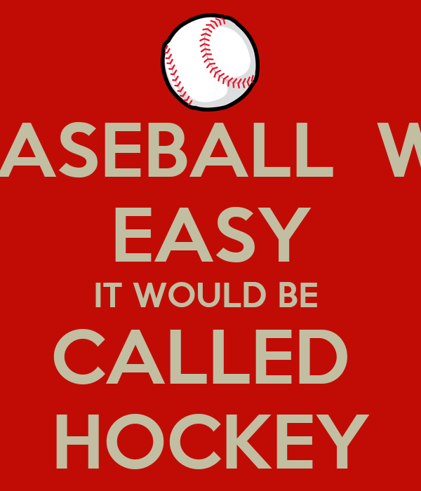 IF BASEBALL  WAS EASY IT WOULD BE  CALLED  HOCKEY