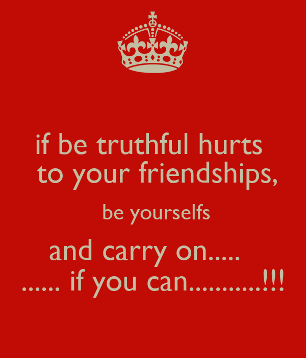 if be truthful hurts   to your friendships,   be yourselfs  and carry on.....   ...... if you can...........!!!