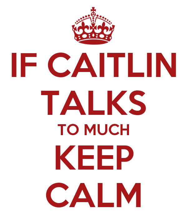 IF CAITLIN TALKS TO MUCH KEEP CALM