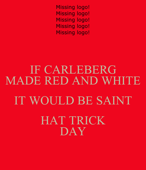 IF CARLEBERG MADE RED AND WHITE IT WOULD BE SAINT HAT TRICK DAY