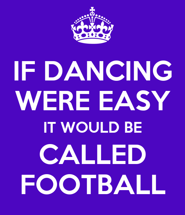 IF DANCING WERE EASY IT WOULD BE CALLED FOOTBALL