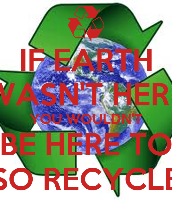 IF EARTH WASN'T HERE YOU WOULDN'T BE HERE TO SO RECYCLE