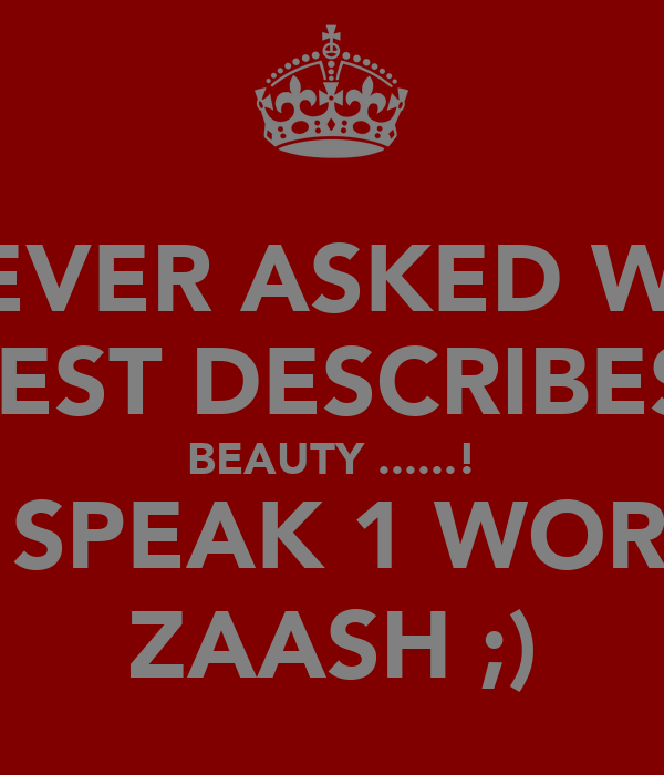 IF EVER ASKED WAT BEST DESCRIBES  BEAUTY ......! JUS SPEAK 1 WORD ... ZAASH ;)
