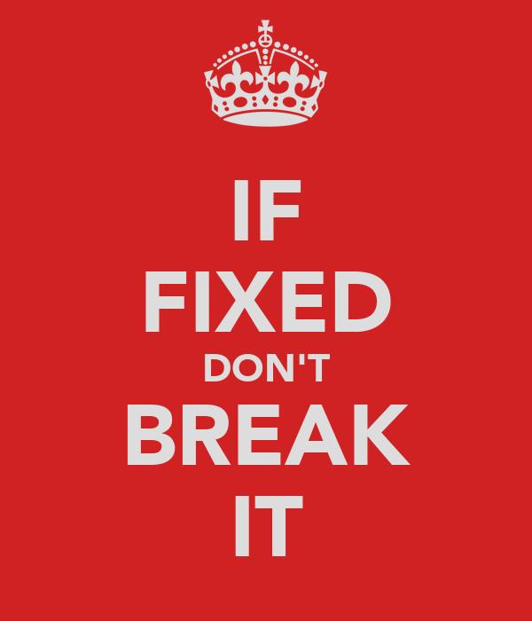 IF FIXED DON'T BREAK IT