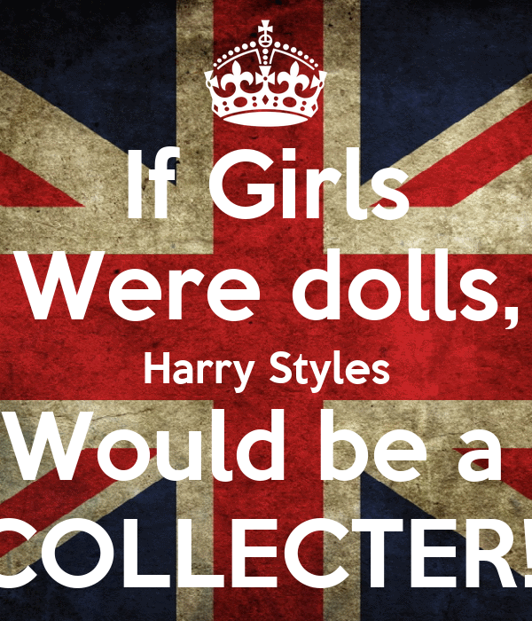 If Girls Were dolls, Harry Styles Would be a  COLLECTER!!