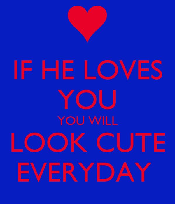 IF HE LOVES YOU YOU WILL LOOK CUTE EVERYDAY