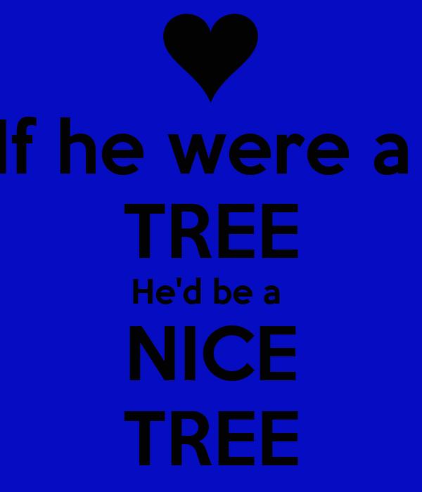 If he were a  TREE He'd be a  NICE TREE