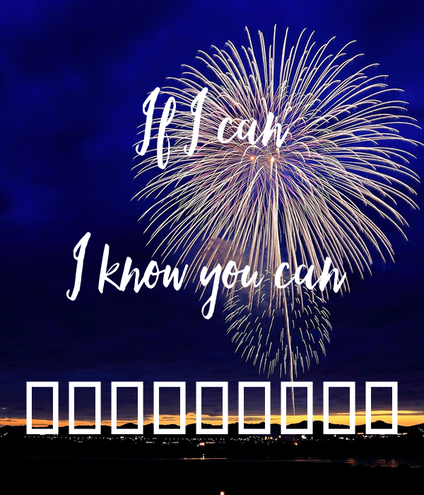 If I can  I know you can   ❤️️❤️️❤️️