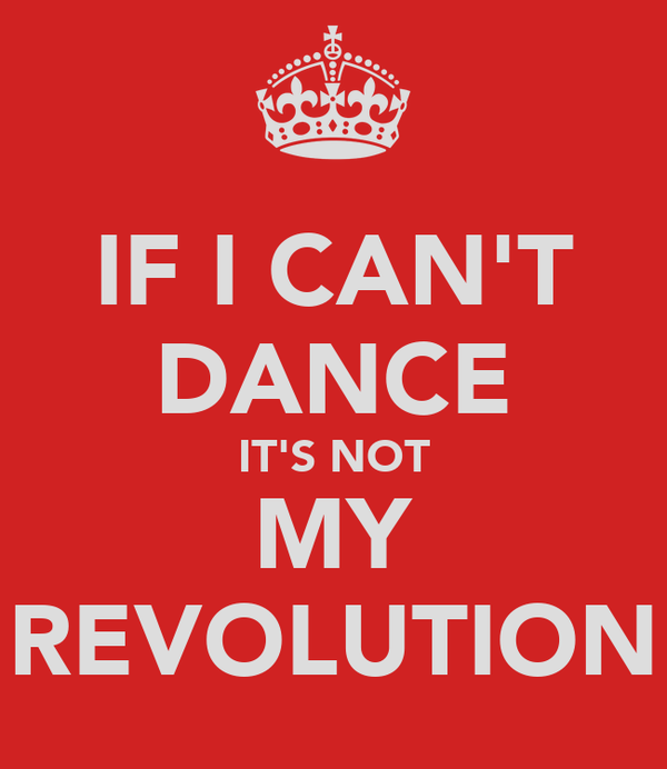 IF I CAN'T DANCE IT'S NOT MY REVOLUTION