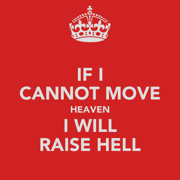 IF I CANNOT MOVE HEAVEN I WILL RAISE HELL