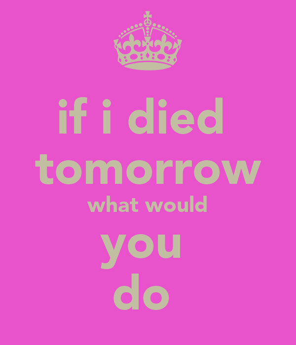 if i died  tomorrow what would you  do