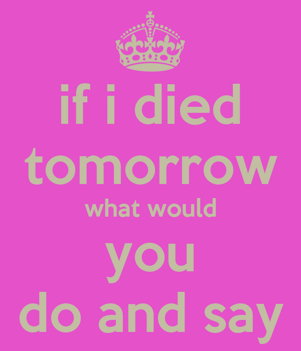 if i died tomorrow what would you do and say